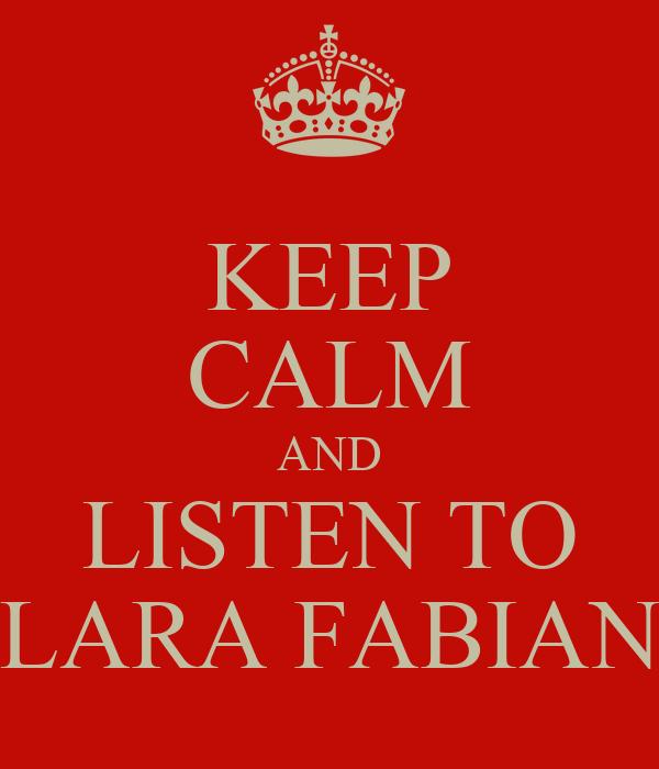 KEEP CALM AND LISTEN TO LARA FABIAN