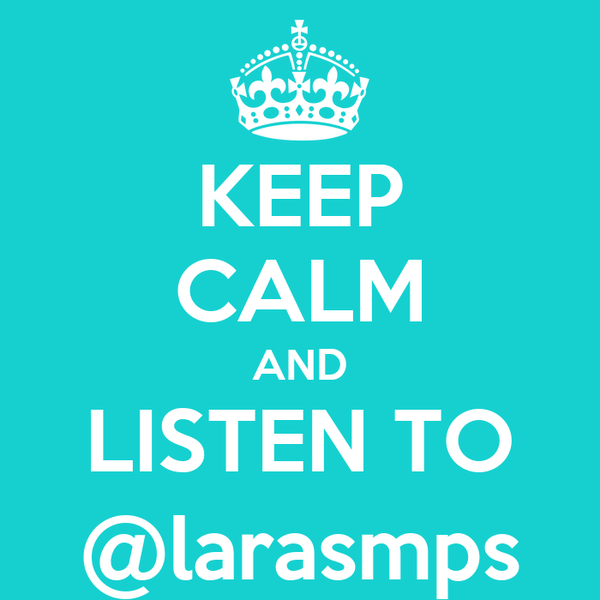 KEEP CALM AND LISTEN TO @larasmps