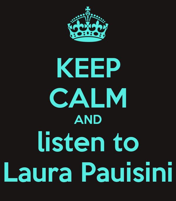 KEEP CALM AND listen to Laura Pauisini