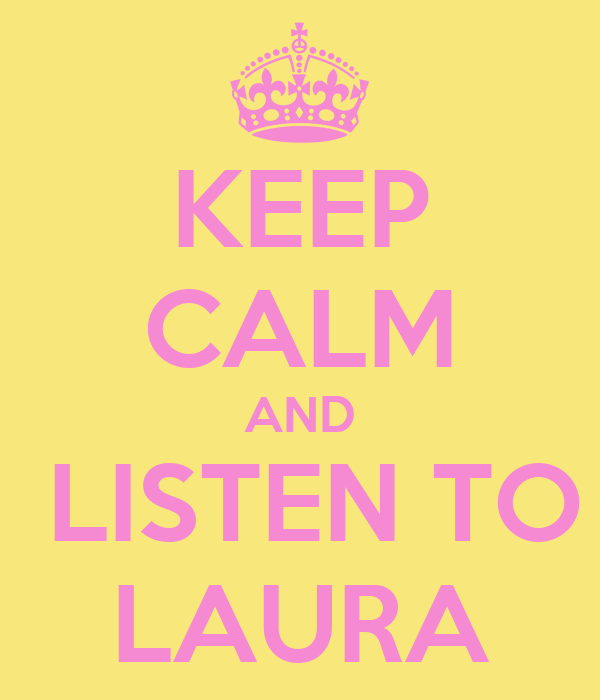 KEEP CALM AND  LISTEN TO LAURA