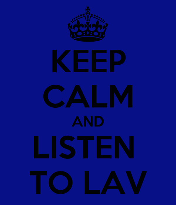 KEEP CALM AND LISTEN  TO LAV
