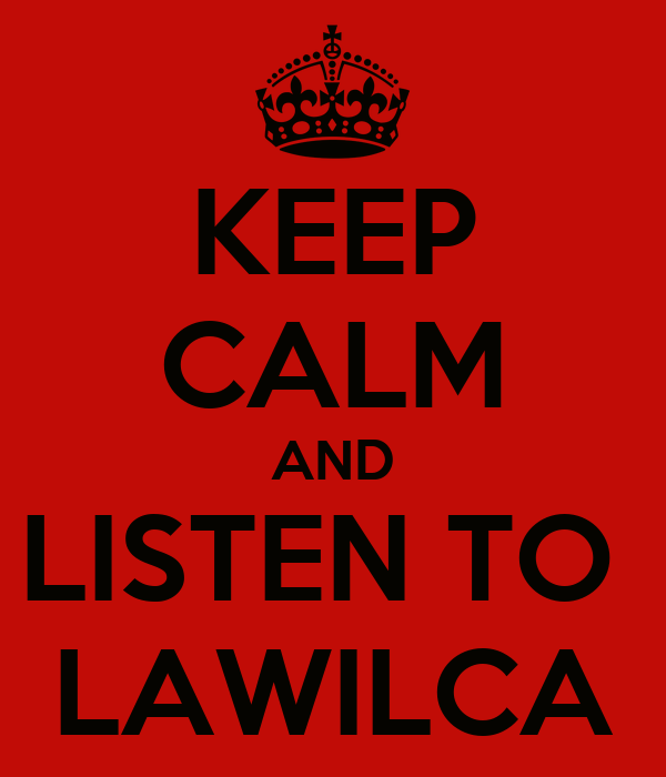 KEEP CALM AND LISTEN TO  LAWILCA