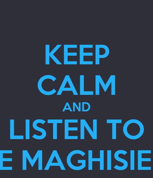 KEEP CALM AND LISTEN TO LE MAGHISIEN