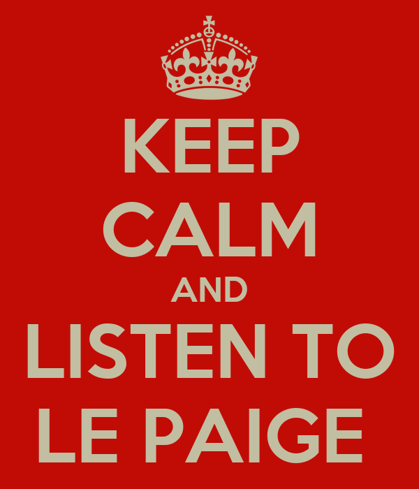 KEEP CALM AND LISTEN TO LE PAIGE