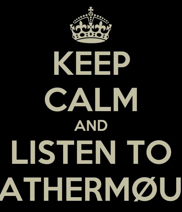 KEEP CALM AND LISTEN TO LeATHERMØUTH