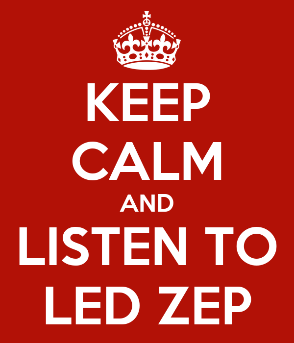 KEEP CALM AND LISTEN TO LED ZEP