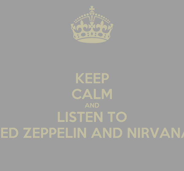 KEEP CALM AND LISTEN TO LED ZEPPELIN AND NIRVANA