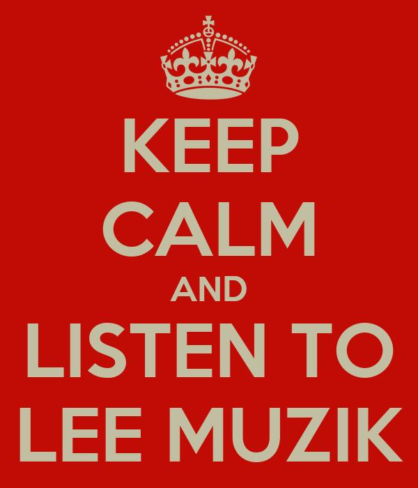 KEEP CALM AND LISTEN TO LEE MUZIK
