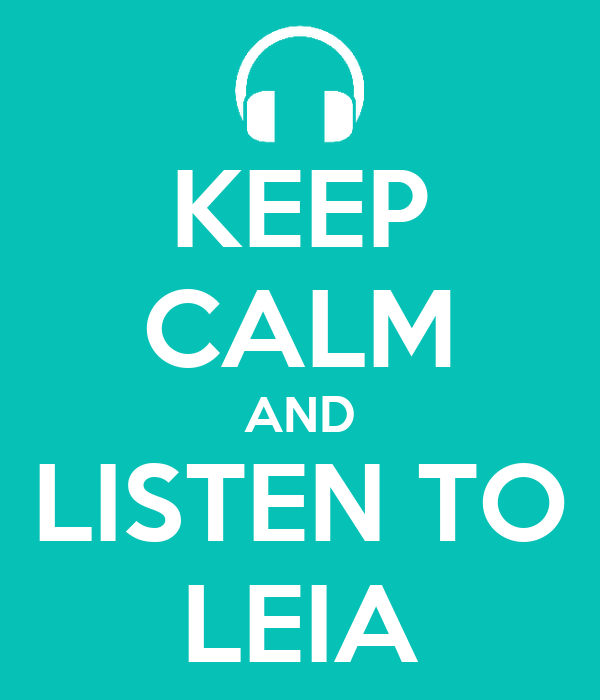 KEEP CALM AND LISTEN TO LEIA
