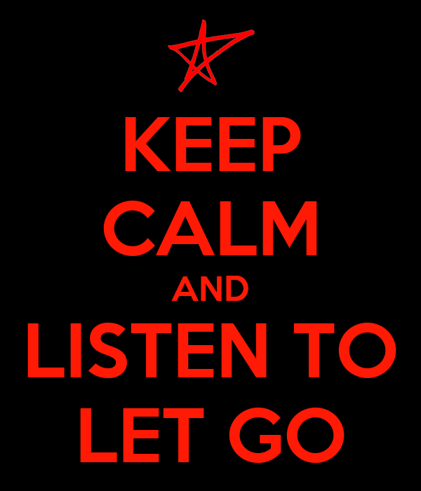 KEEP CALM AND LISTEN TO LET GO