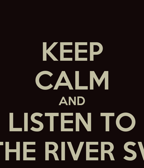 KEEP CALM AND LISTEN TO LET THE RIVER SWELL