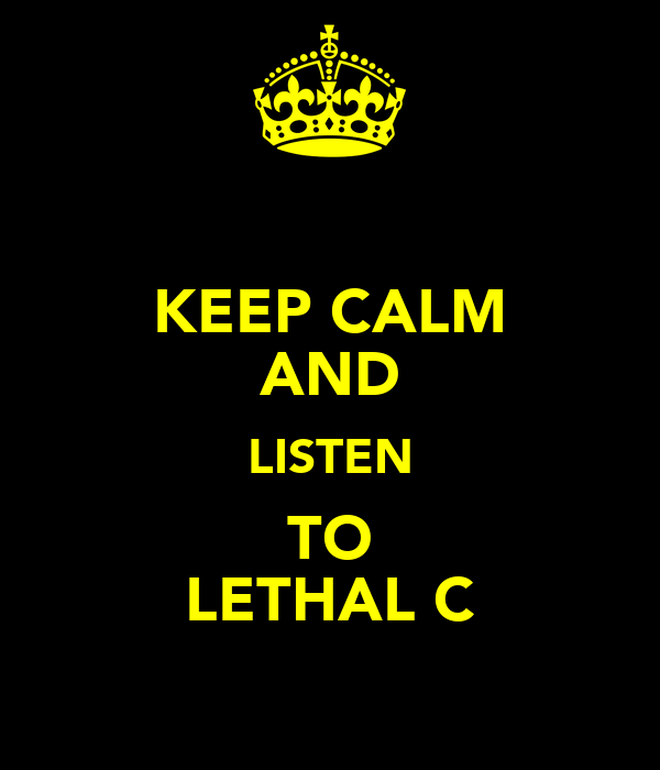 KEEP CALM AND LISTEN TO LETHAL C