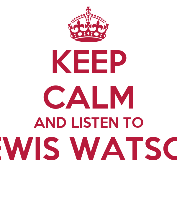 KEEP CALM AND LISTEN TO LEWIS WATSON