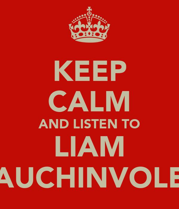 KEEP CALM AND LISTEN TO LIAM AUCHINVOLE