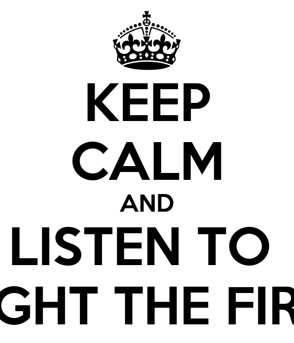 KEEP CALM AND LISTEN TO  LIGHT THE FIRE
