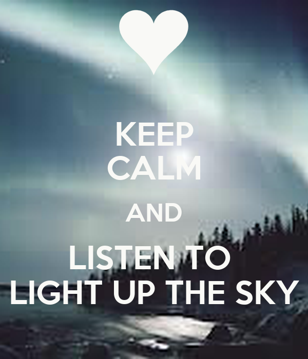KEEP CALM AND LISTEN TO  LIGHT UP THE SKY