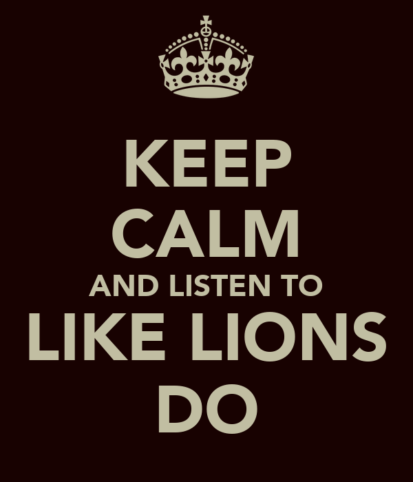 KEEP CALM AND LISTEN TO LIKE LIONS DO