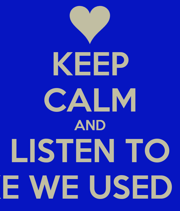 KEEP CALM AND LISTEN TO LIKE WE USED TO