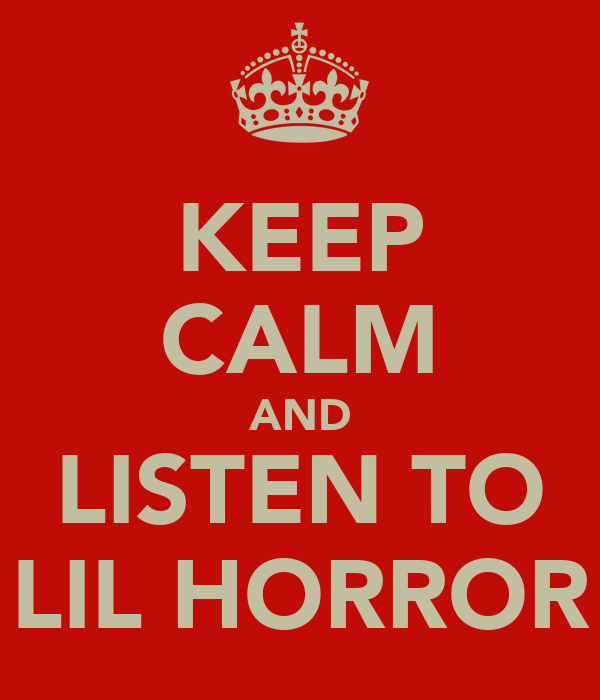 KEEP CALM AND LISTEN TO LIL HORROR