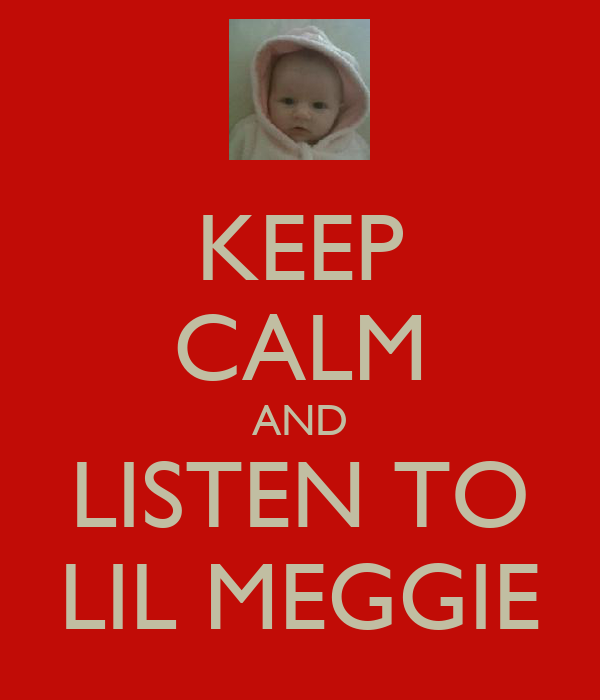 KEEP CALM AND LISTEN TO LIL MEGGIE