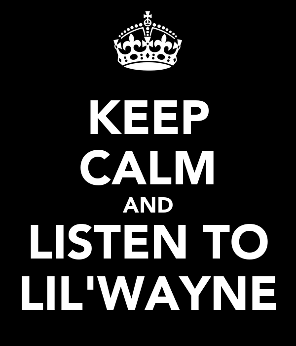 KEEP CALM AND LISTEN TO LIL'WAYNE