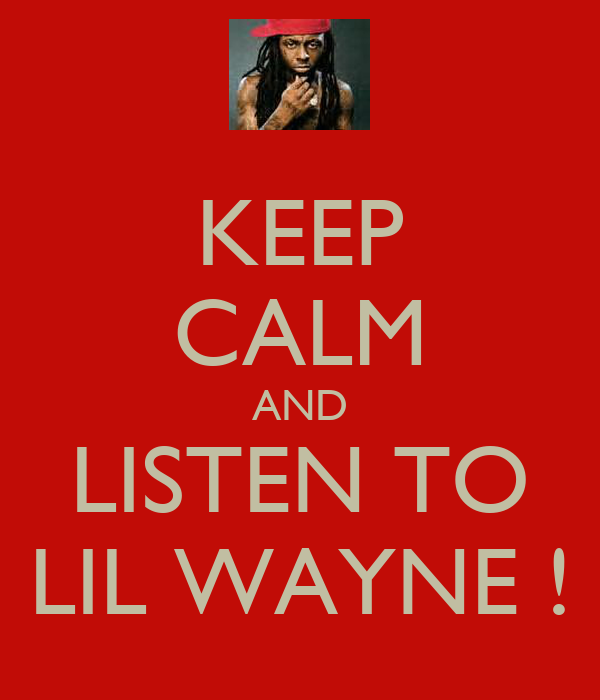 KEEP CALM AND LISTEN TO LIL WAYNE !