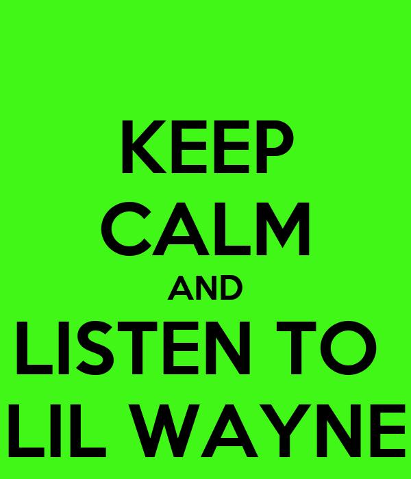 KEEP CALM AND LISTEN TO  LIL WAYNE