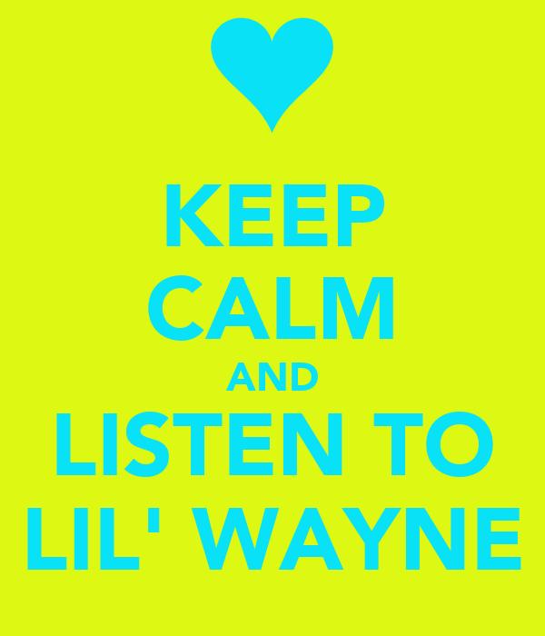 KEEP CALM AND LISTEN TO LIL' WAYNE