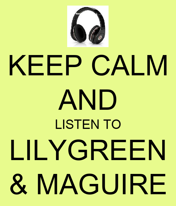 KEEP CALM AND LISTEN TO LILYGREEN & MAGUIRE