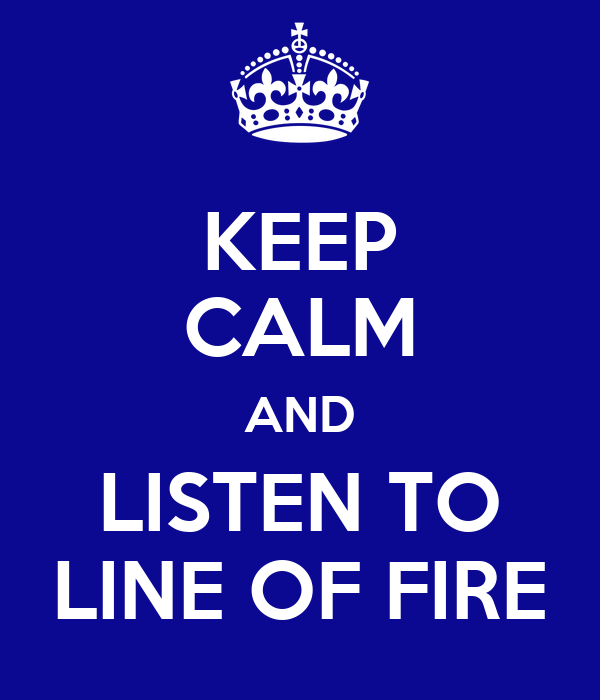 KEEP CALM AND LISTEN TO LINE OF FIRE