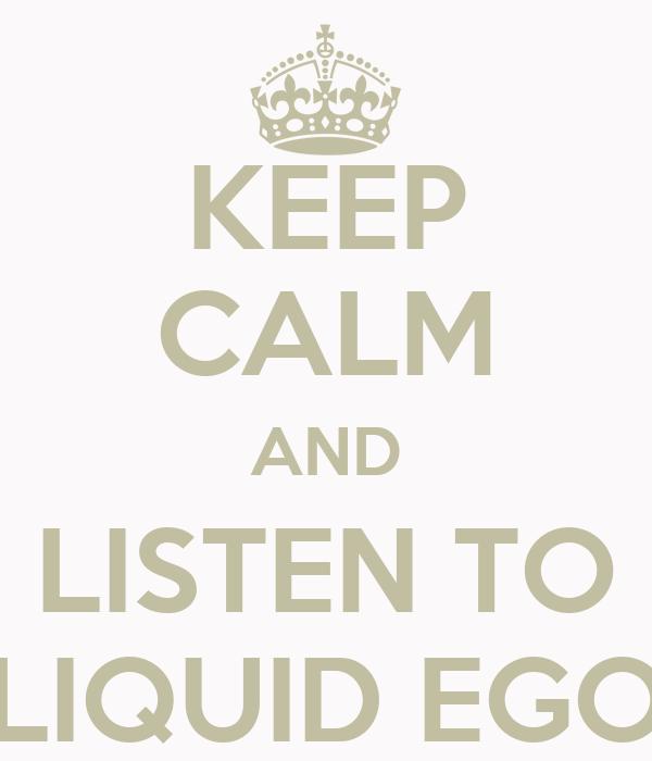 KEEP CALM AND LISTEN TO LIQUID EGO