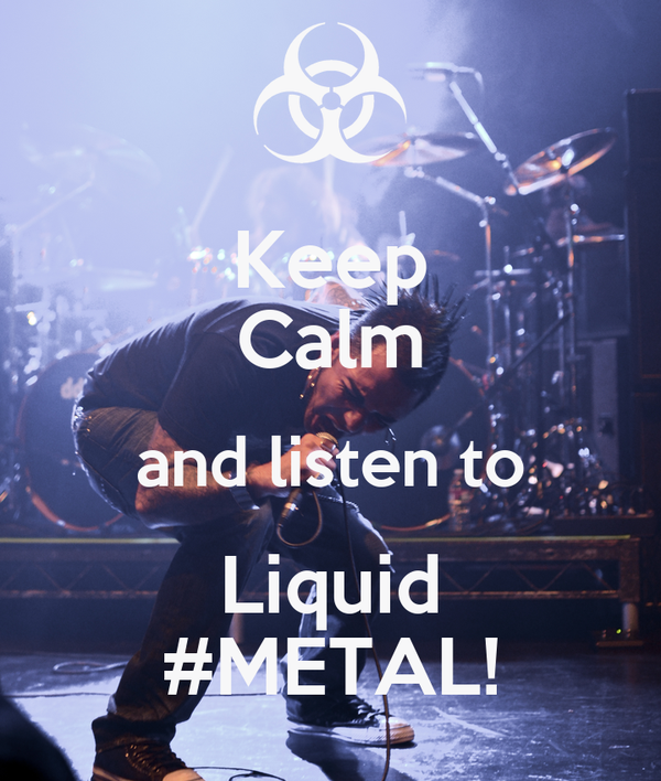 Keep Calm and listen to Liquid #METAL!