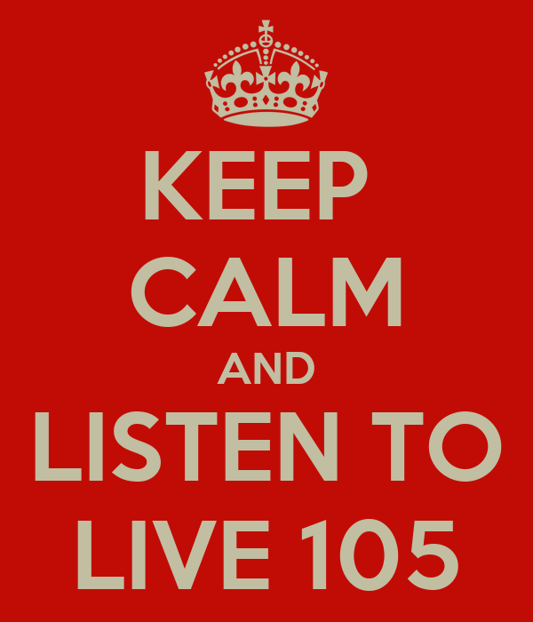 KEEP  CALM AND LISTEN TO LIVE 105