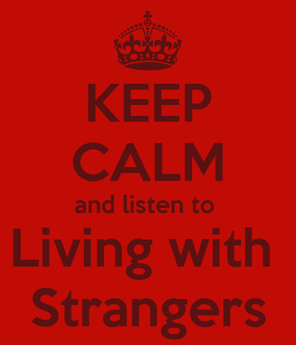 KEEP CALM and listen to  Living with  Strangers