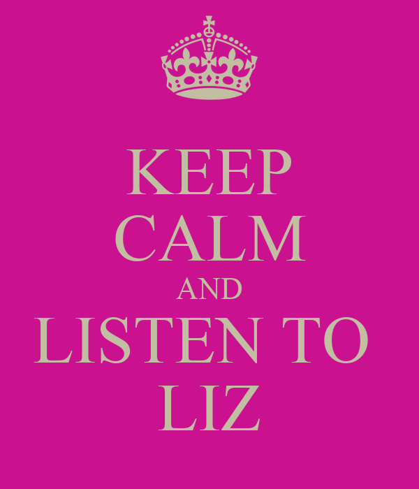 KEEP CALM AND LISTEN TO  LIZ