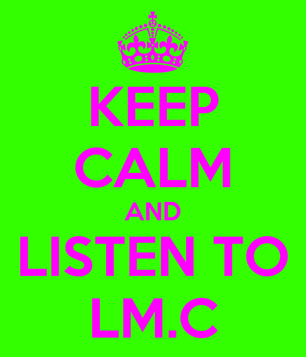 KEEP CALM AND LISTEN TO LM.C