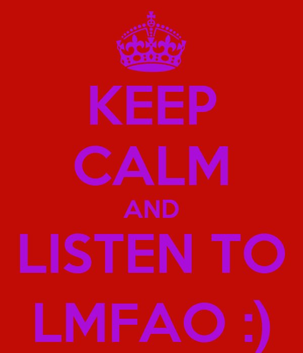 KEEP CALM AND LISTEN TO LMFAO :)