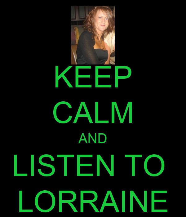 KEEP CALM AND LISTEN TO  LORRAINE