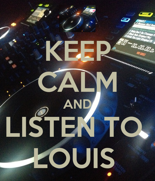 KEEP CALM AND LISTEN TO  LOUIS