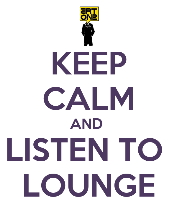 KEEP CALM AND  LISTEN TO  LOUNGE