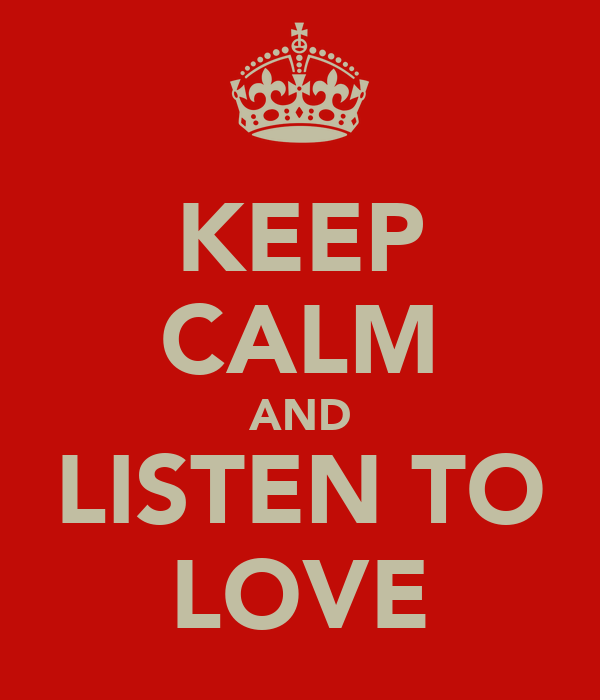 KEEP CALM AND LISTEN TO LOVE