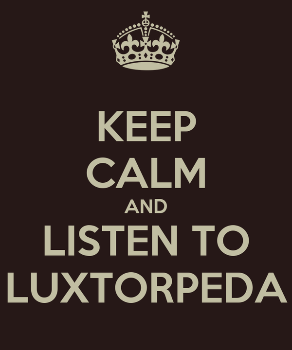 KEEP CALM AND LISTEN TO LUXTORPEDA