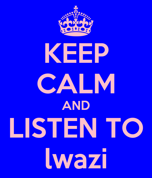 KEEP CALM AND LISTEN TO lwazi