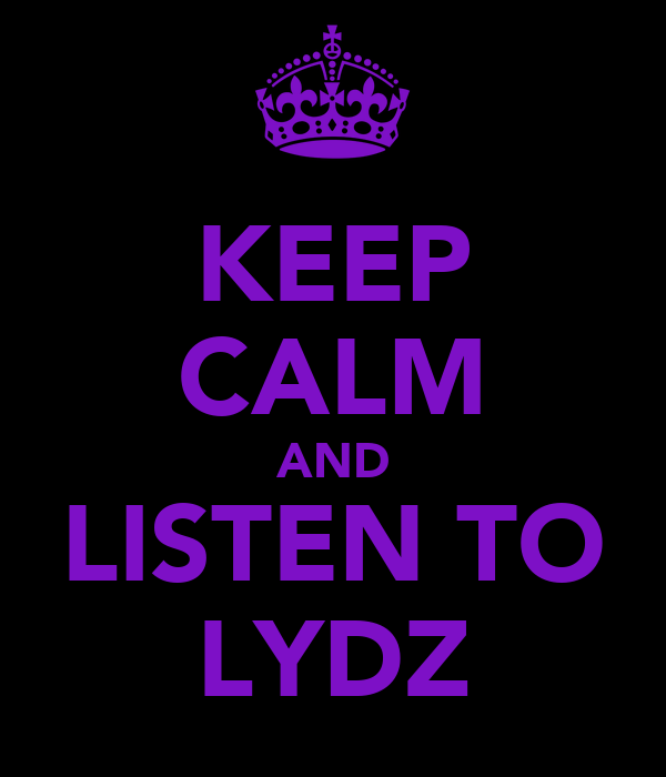 KEEP CALM AND LISTEN TO LYDZ