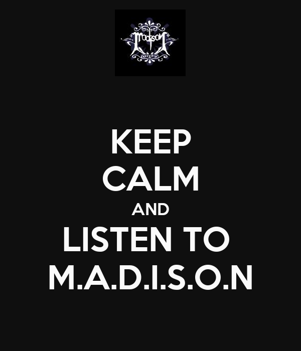 KEEP CALM AND LISTEN TO  M.A.D.I.S.O.N