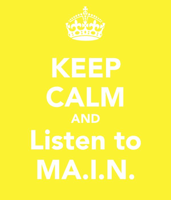 KEEP CALM AND Listen to MA.I.N.