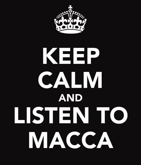 KEEP CALM AND LISTEN TO MACCA