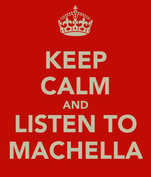 KEEP CALM AND LISTEN TO MACHELLA