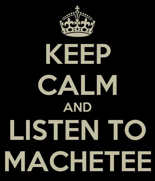 KEEP CALM AND LISTEN TO MACHETEE