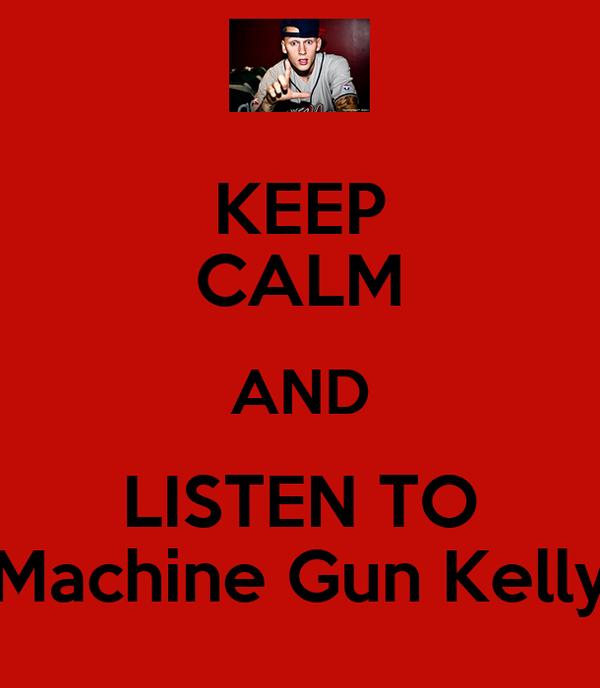 KEEP CALM AND LISTEN TO Machine Gun Kelly